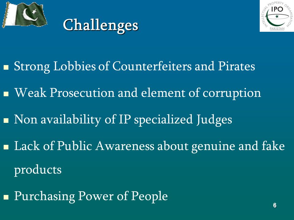 6 Challenges Strong Lobbies of Counterfeiters and Pirates Weak Prosecution and element of corruption Non availability of IP specialized Judges Lack of