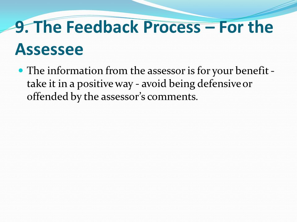9. The Feedback Process – For the Assessee The information from the assessor is for your benefit - take it in a positive way - avoid being defensive o