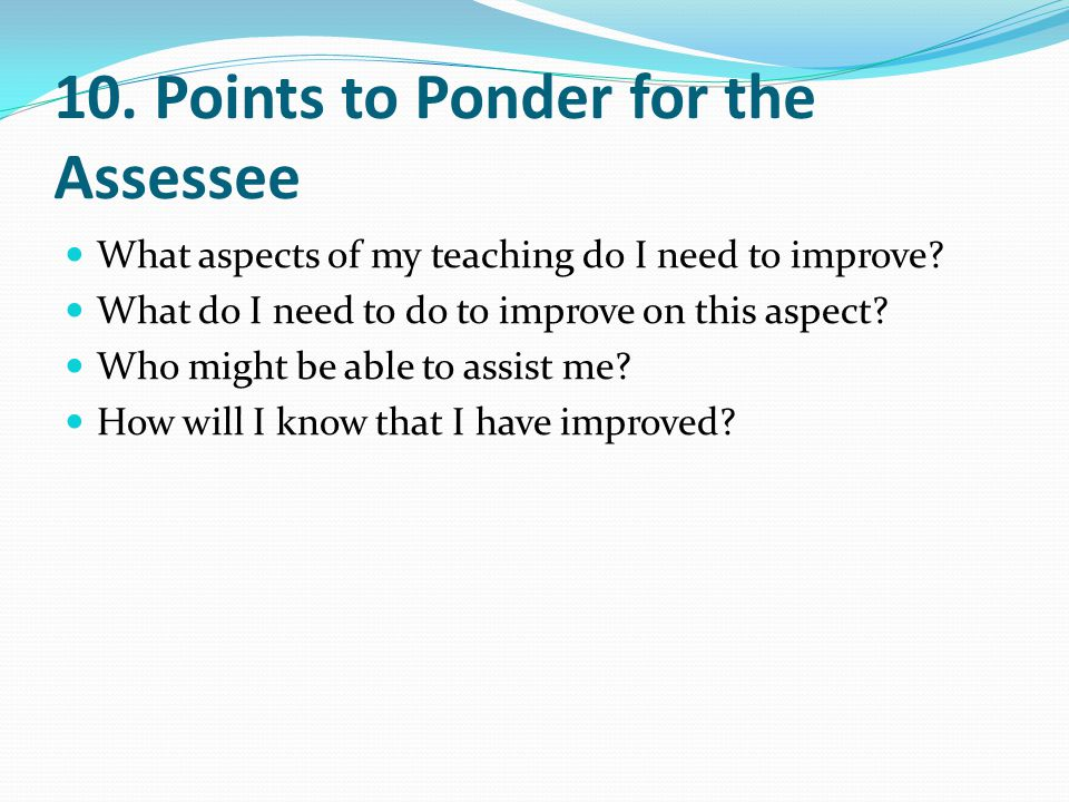 10. Points to Ponder for the Assessee What aspects of my teaching do I need to improve.