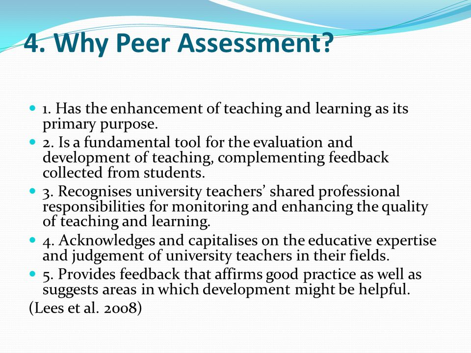 4. Why Peer Assessment. 1. Has the enhancement of teaching and learning as its primary purpose.
