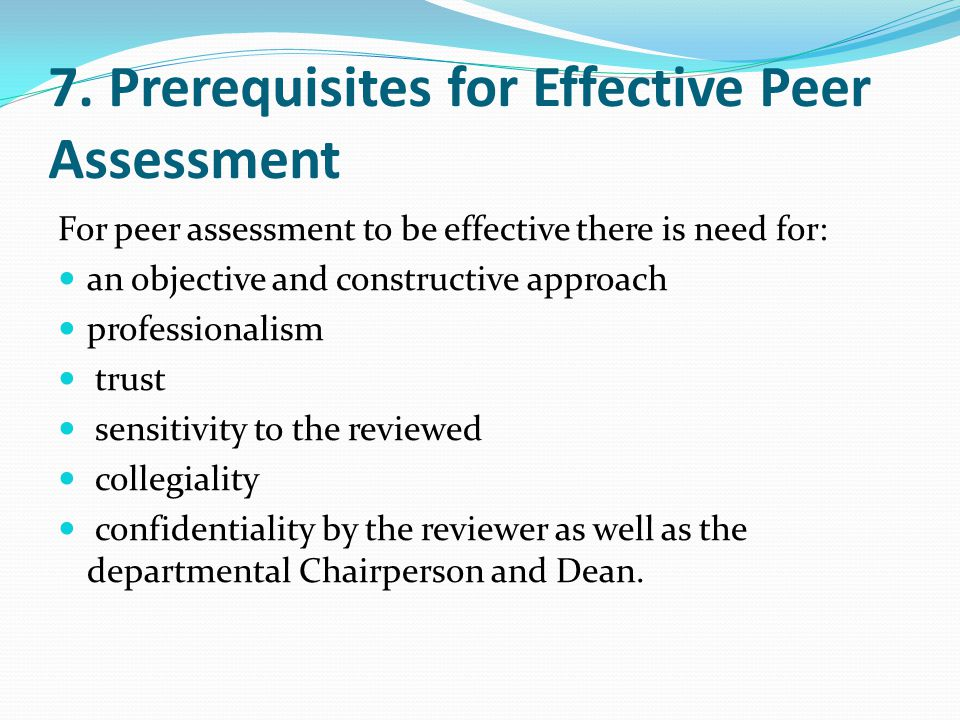 7. Prerequisites for Effective Peer Assessment For peer assessment to be effective there is need for: an objective and constructive approach professio