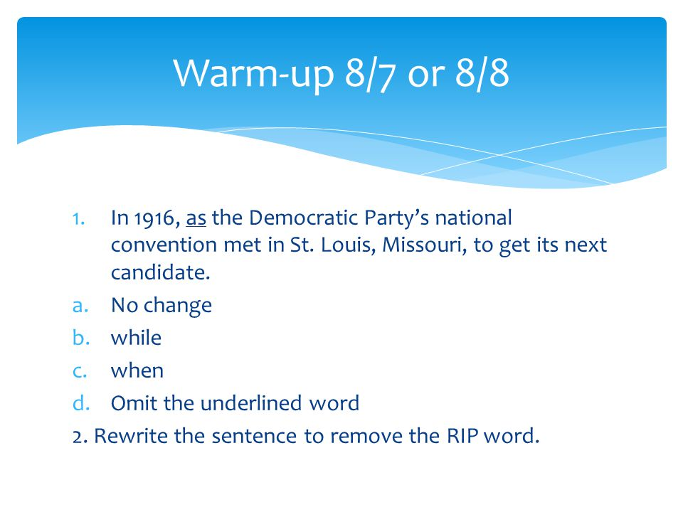 1.In 1916, as the Democratic Party's national convention met in St. Louis, Missouri, to get its next candidate. a.No change b.while c.when d.Omit the
