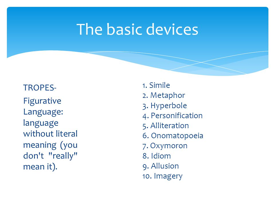 The basic devices TROPES- Figurative Language: language without literal meaning (you don t really mean it).