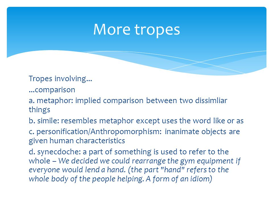 Tropes involving......comparison a. metaphor: implied comparison between two dissimliar things b. simile: resembles metaphor except uses the word like