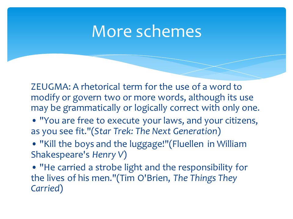 ZEUGMA: A rhetorical term for the use of a word to modify or govern two or more words, although its use may be grammatically or logically correct with