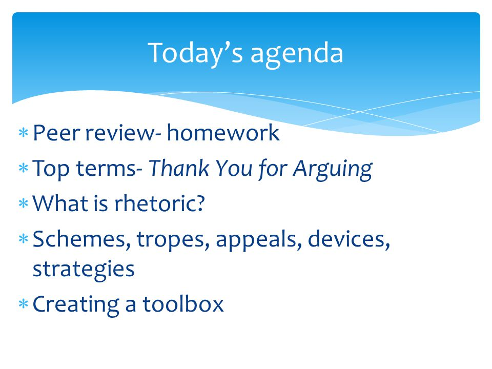  Peer review- homework  Top terms- Thank You for Arguing  What is rhetoric?  Schemes, tropes, appeals, devices, strategies  Creating a toolbox To
