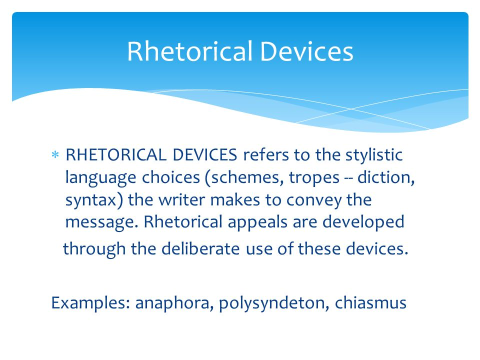  RHETORICAL DEVICES refers to the stylistic language choices (schemes, tropes -- diction, syntax) the writer makes to convey the message.