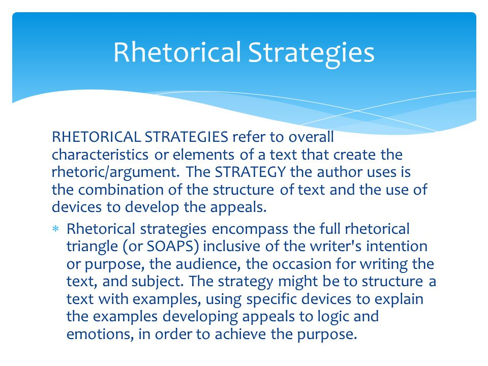 RHETORICAL STRATEGIES refer to overall characteristics or elements of a text that create the rhetoric/argument. The STRATEGY the author uses is the co