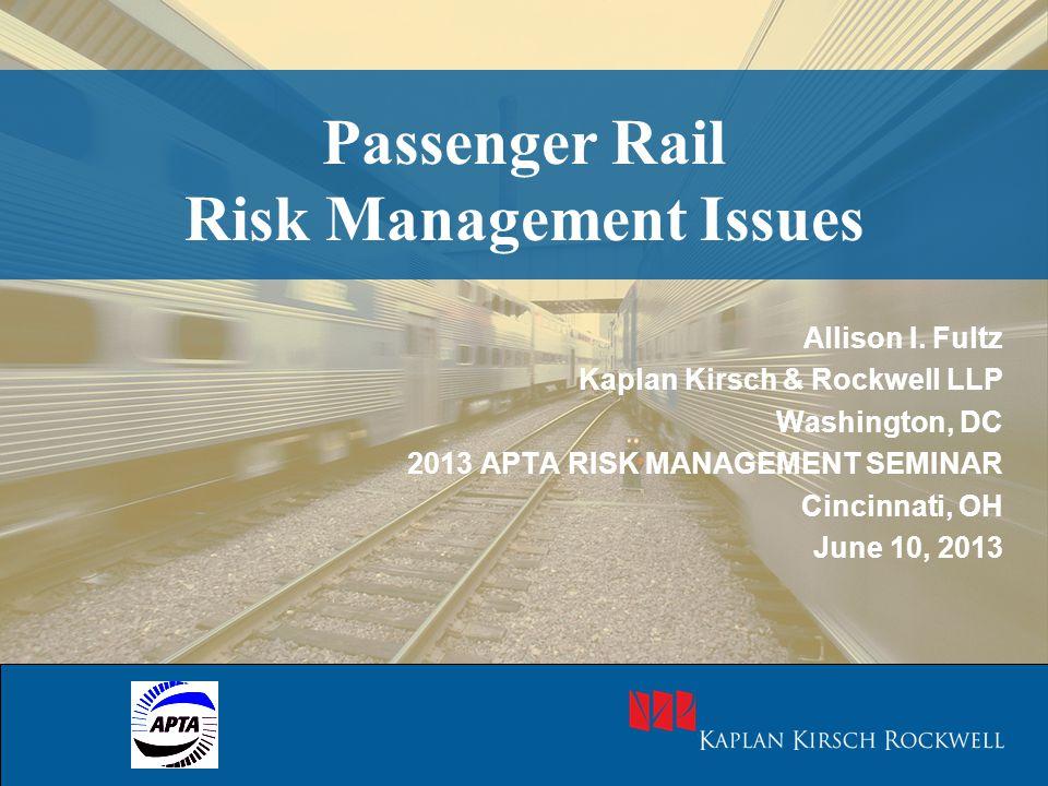 Passenger Rail Risk Management Issues Allison I. Fultz Kaplan Kirsch & Rockwell LLP Washington, DC 2013 APTA RISK MANAGEMENT SEMINAR Cincinnati, OH Ju