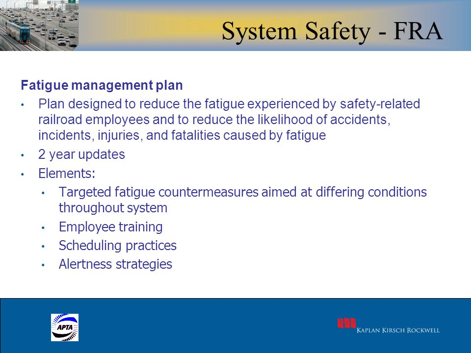 10 Fatigue management plan Plan designed to reduce the fatigue experienced by safety-related railroad employees and to reduce the likelihood of accidents, incidents, injuries, and fatalities caused by fatigue 2 year updates Elements: Targeted fatigue countermeasures aimed at differing conditions throughout system Employee training Scheduling practices Alertness strategies System Safety - FRA