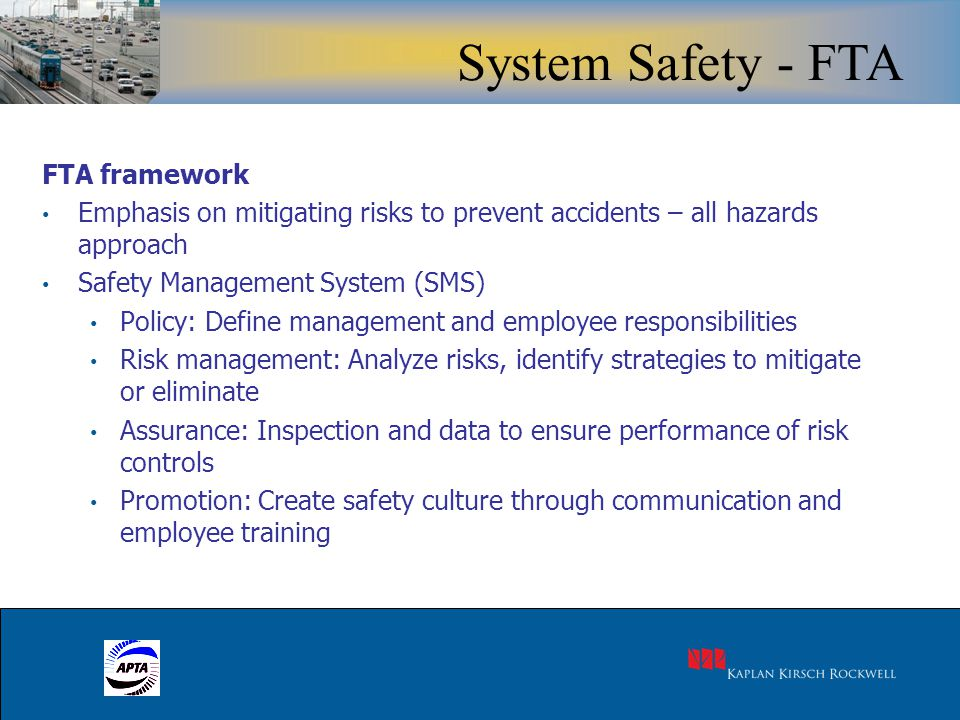 14 FTA framework Emphasis on mitigating risks to prevent accidents – all hazards approach Safety Management System (SMS) Policy: Define management and employee responsibilities Risk management: Analyze risks, identify strategies to mitigate or eliminate Assurance: Inspection and data to ensure performance of risk controls Promotion: Create safety culture through communication and employee training System Safety - FTA