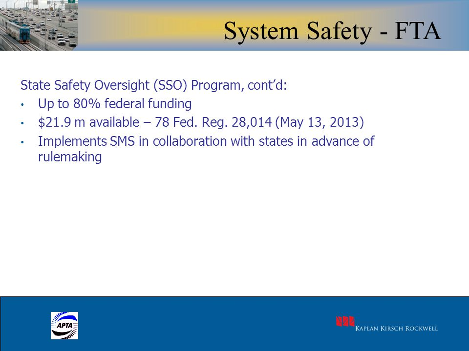 18 State Safety Oversight (SSO) Program, cont'd: Up to 80% federal funding $21.9 m available – 78 Fed. Reg. 28,014 (May 13, 2013) Implements SMS in co