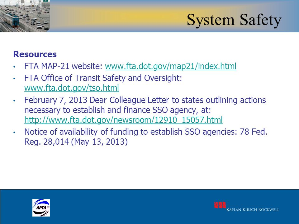21 Resources FTA MAP-21 website: www.fta.dot.gov/map21/index.htmlwww.fta.dot.gov/map21/index.html FTA Office of Transit Safety and Oversight: www.fta.dot.gov/tso.html www.fta.dot.gov/tso.html February 7, 2013 Dear Colleague Letter to states outlining actions necessary to establish and finance SSO agency, at: http://www.fta.dot.gov/newsroom/12910_15057.html http://www.fta.dot.gov/newsroom/12910_15057.html Notice of availability of funding to establish SSO agencies: 78 Fed.