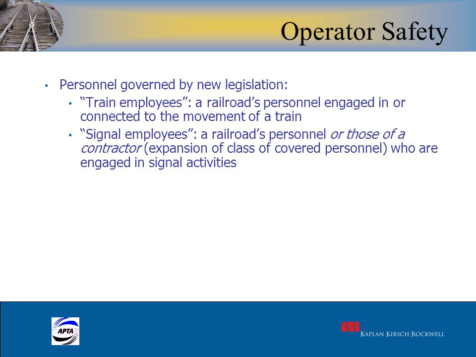24 Personnel governed by new legislation: Train employees : a railroad's personnel engaged in or connected to the movement of a train Signal employees : a railroad's personnel or those of a contractor (expansion of class of covered personnel) who are engaged in signal activities Operator Safety