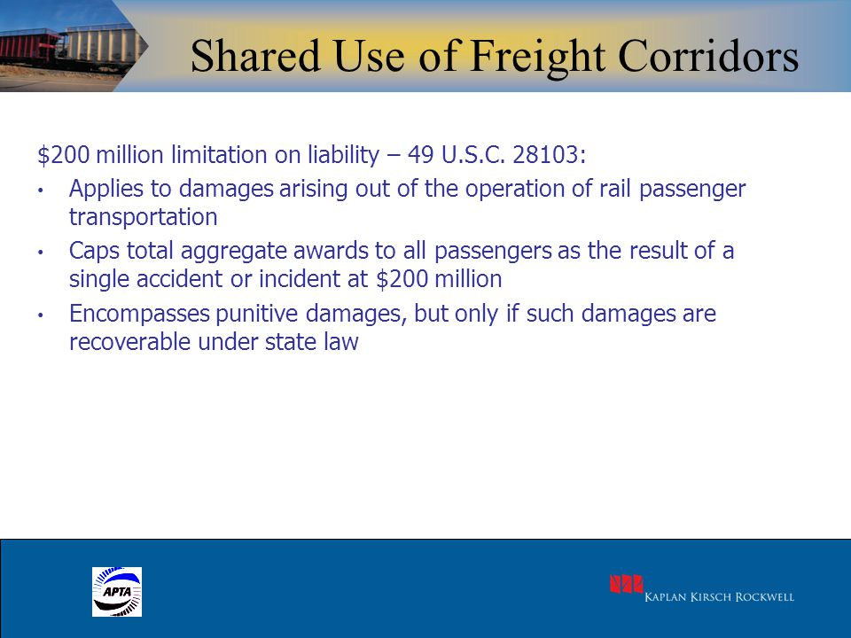 31 Shared Use of Freight Corridors $200 million limitation on liability – 49 U.S.C. 28103: Applies to damages arising out of the operation of rail pas