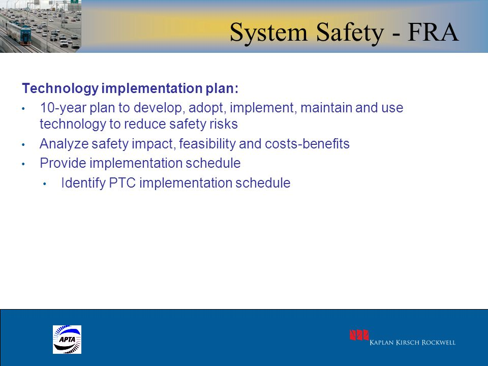 9 Technology implementation plan: 10-year plan to develop, adopt, implement, maintain and use technology to reduce safety risks Analyze safety impact, feasibility and costs-benefits Provide implementation schedule Identify PTC implementation schedule System Safety - FRA