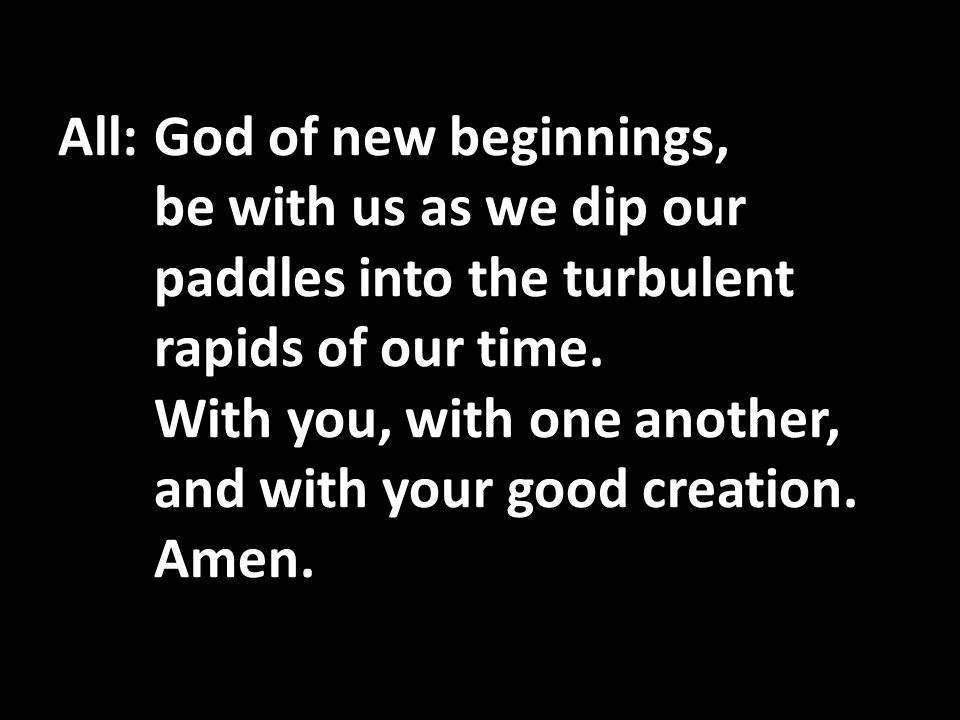 All:God of new beginnings, be with us as we dip our paddles into the turbulent rapids of our time.