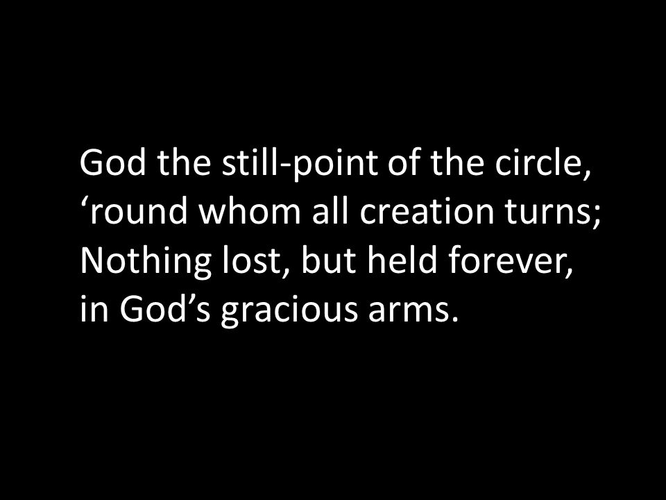 God the still-point of the circle, 'round whom all creation turns; Nothing lost, but held forever, in God's gracious arms.