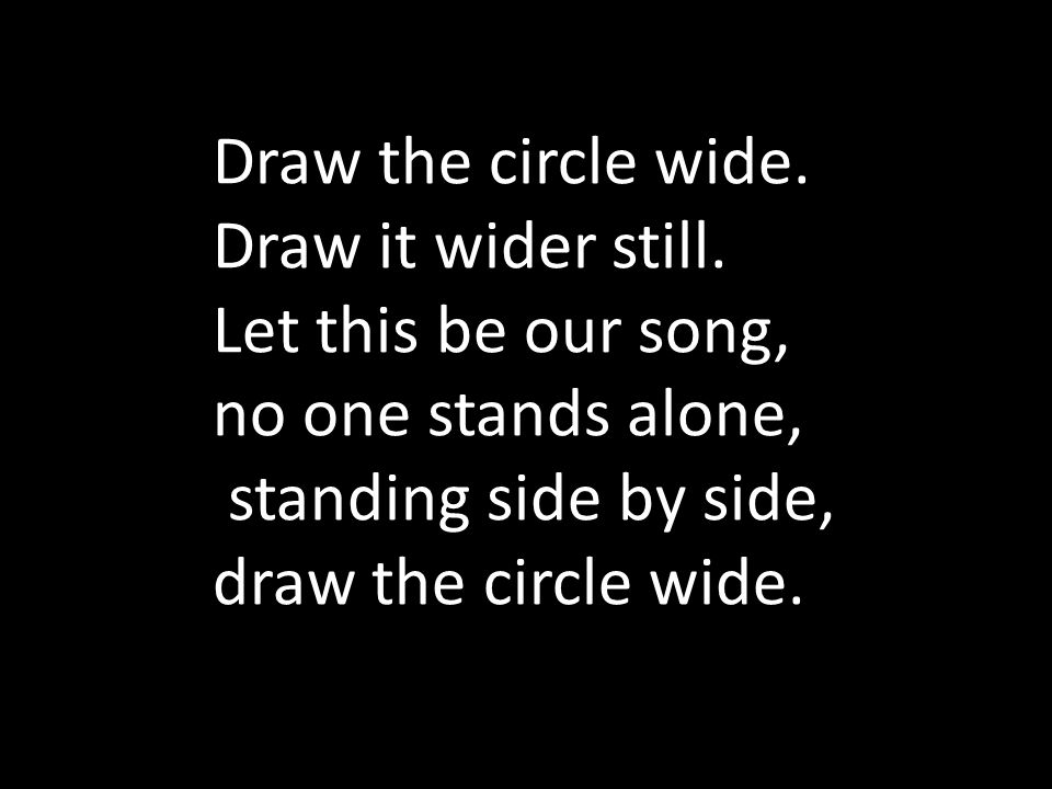 Draw the circle wide. Draw it wider still. Let this be our song, no one stands alone, standing side by side, draw the circle wide.
