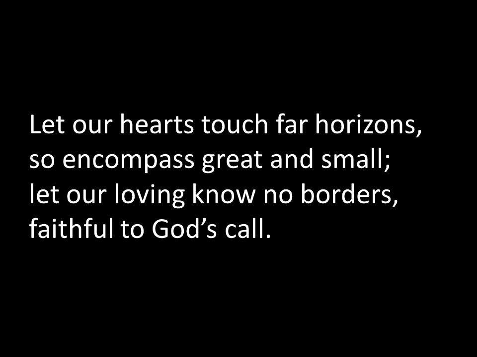 Let our hearts touch far horizons, so encompass great and small; let our loving know no borders, faithful to God's call.