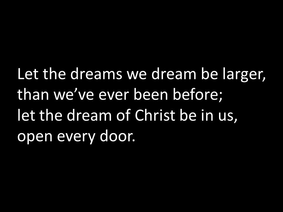 Let the dreams we dream be larger, than we've ever been before; let the dream of Christ be in us, open every door.