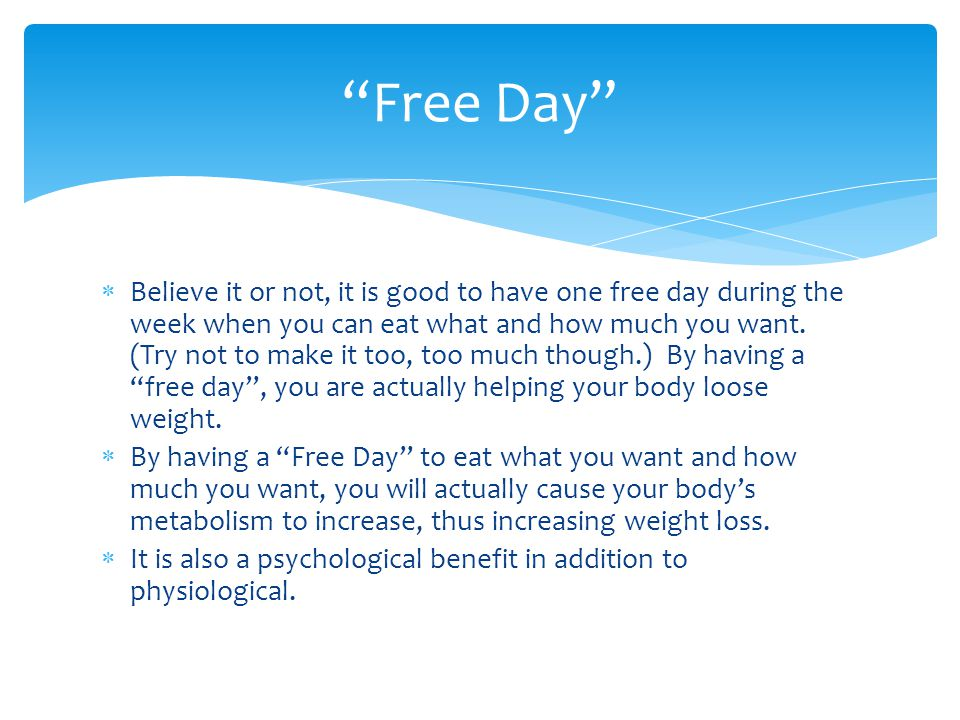  Believe it or not, it is good to have one free day during the week when you can eat what and how much you want.