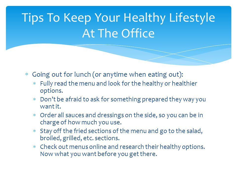  Going out for lunch (or anytime when eating out):  Fully read the menu and look for the healthy or healthier options.