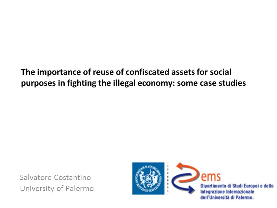 The importance of reuse of confiscated assets for social purposes in fighting the illegal economy: some case studies Salvatore Costantino University of Palermo