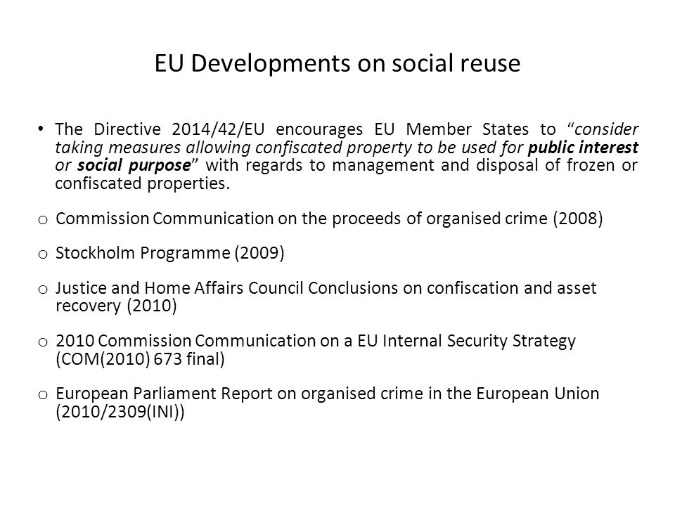 Objectives To carry out a case-analysis of the reuse of confiscated assets in 3 EU Member States – Italy – Scotland – Spain To verify the main results achieved by each case-study; To verify the main limits of each case-study; To summarize the key benefits and key issues in a comparative perspective.