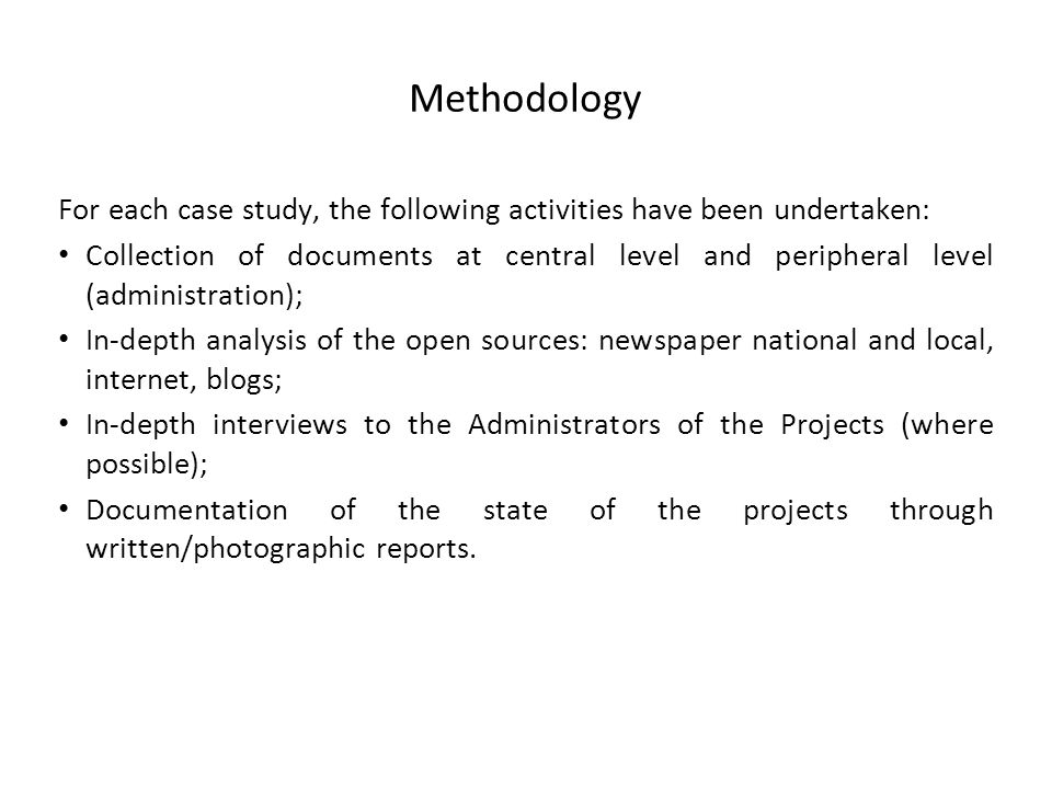 Methodology For each case study, the following activities have been undertaken: Collection of documents at central level and peripheral level (administration); In-depth analysis of the open sources: newspaper national and local, internet, blogs; In-depth interviews to the Administrators of the Projects (where possible); Documentation of the state of the projects through written/photographic reports.