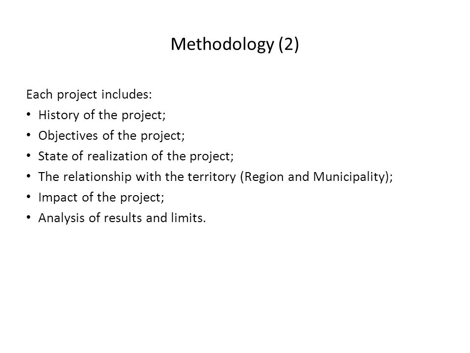 Methodology (2) Each project includes: History of the project; Objectives of the project; State of realization of the project; The relationship with the territory (Region and Municipality); Impact of the project; Analysis of results and limits.