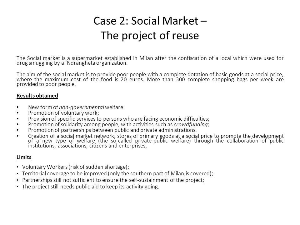 Case 2: Social Market – The project of reuse The Social market is a supermarket established in Milan after the confiscation of a local which were used for drug smuggling by a 'Ndrangheta organization.