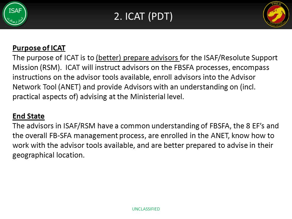 2. ICAT (PDT) Purpose of ICAT The purpose of ICAT is to (better) prepare advisors for the ISAF/Resolute Support Mission (RSM). ICAT will instruct advi