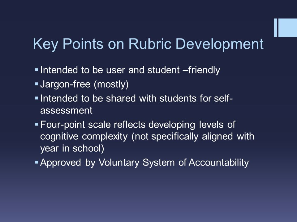 Key Points on Rubric Development  Intended to be user and student –friendly  Jargon-free (mostly)  Intended to be shared with students for self- assessment  Four-point scale reflects developing levels of cognitive complexity (not specifically aligned with year in school)  Approved by Voluntary System of Accountability