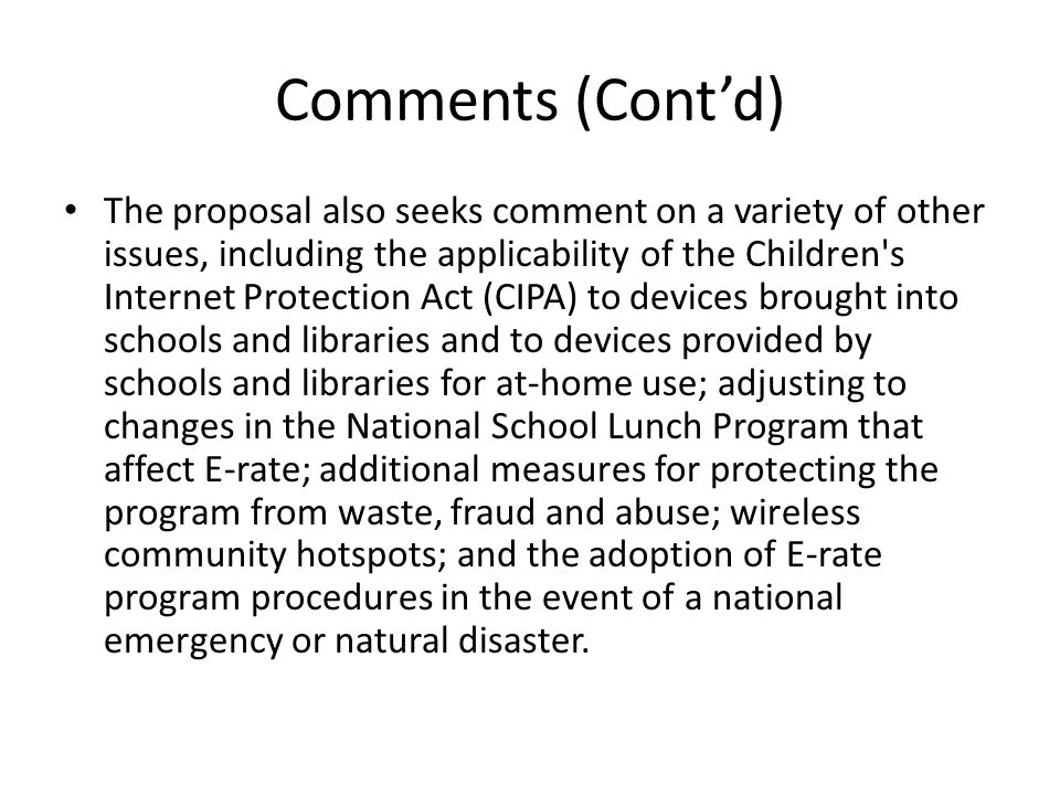 Comments (Cont'd) The proposal also seeks comment on a variety of other issues, including the applicability of the Children s Internet Protection Act (CIPA) to devices brought into schools and libraries and to devices provided by schools and libraries for at-home use; adjusting to changes in the National School Lunch Program that affect E-rate; additional measures for protecting the program from waste, fraud and abuse; wireless community hotspots; and the adoption of E-rate program procedures in the event of a national emergency or natural disaster.