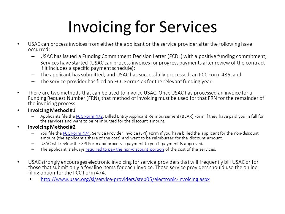 Invoicing for Services USAC can process invoices from either the applicant or the service provider after the following have occurred: – USAC has issued a Funding Commitment Decision Letter (FCDL) with a positive funding commitment; – Services have started (USAC can process invoices for progress payments after review of the contract if it includes a specific payment schedule); – The applicant has submitted, and USAC has successfully processed, an FCC Form 486; and – The service provider has filed an FCC Form 473 for the relevant funding year.
