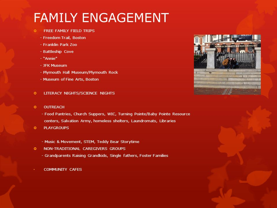 FAMILY ENGAGEMENT  FREE FAMILY FIELD TRIPS - Freedom Trail, Boston - Franklin Park Zoo - Battleship Cove - Annie - JFK Museum - Plymouth Hall Museum/Plymouth Rock - Museum of Fine Arts, Boston  LITERACY NIGHTS/SCIENCE NIGHTS  OUTREACH - Food Pantries, Church Suppers, WIC, Turning Pointe/Baby Pointe Resource centers, Salvation Army, homeless shelters, Laundromats, Libraries  PLAYGROUPS - Music & Movement, STEM, Teddy Bear Storytime  NON-TRADITIONAL CAREGIVERS GROUPS - Grandparents Raising Grandkids, Single fathers, Foster Families COMMUNITY CAFES