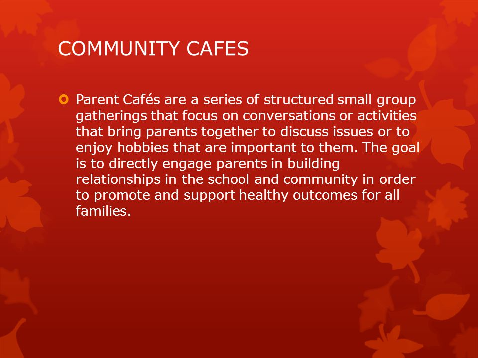  Parent Cafés are a series of structured small group gatherings that focus on conversations or activities that bring parents together to discuss issues or to enjoy hobbies that are important to them.