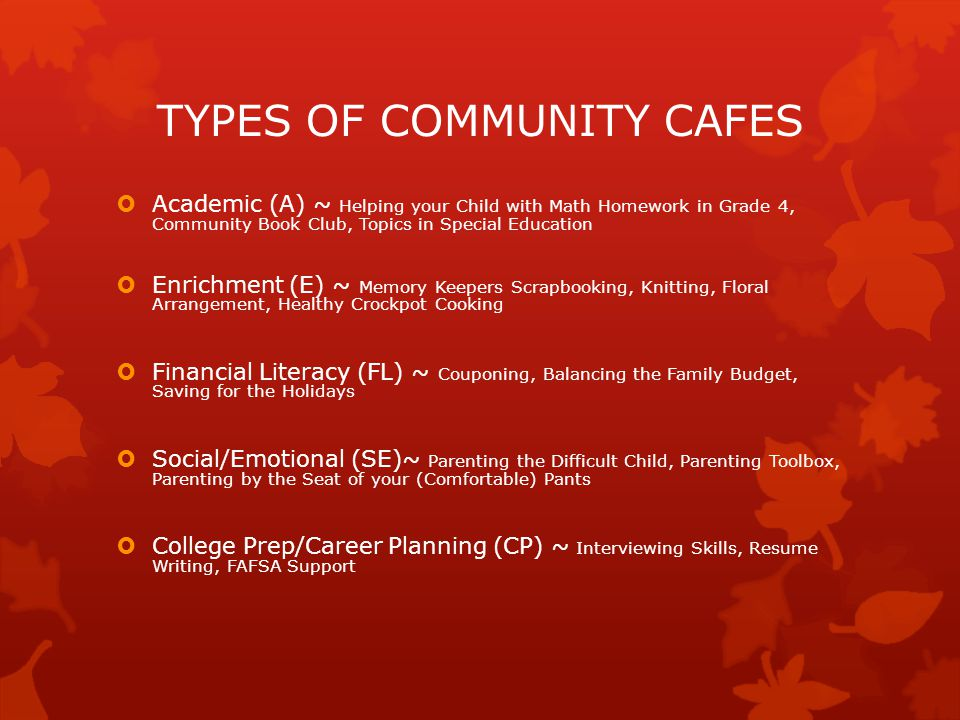 TYPES OF COMMUNITY CAFES  Academic (A) ~ Helping your Child with Math Homework in Grade 4, Community Book Club, Topics in Special Education  Enrichment (E) ~ Memory Keepers Scrapbooking, Knitting, Floral Arrangement, Healthy Crockpot Cooking  Financial Literacy (FL) ~ Couponing, Balancing the Family Budget, Saving for the Holidays  Social/Emotional (SE)~ Parenting the Difficult Child, Parenting Toolbox, Parenting by the Seat of your (Comfortable) Pants  College Prep/Career Planning (CP) ~ Interviewing Skills, Resume Writing, FAFSA Support