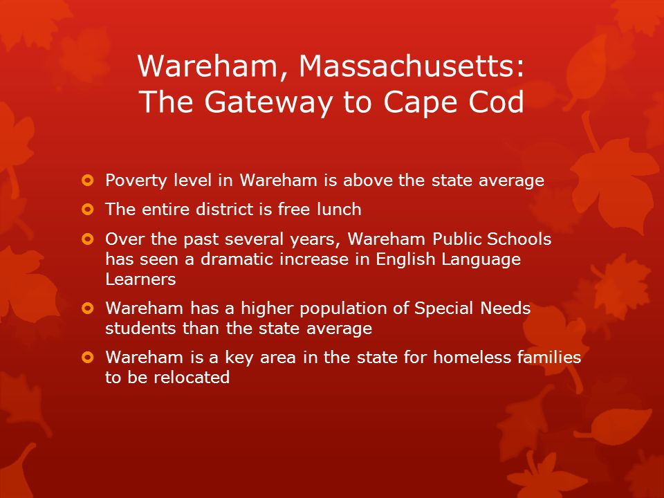 Wareham, Massachusetts: The Gateway to Cape Cod  Poverty level in Wareham is above the state average  The entire district is free lunch  Over the past several years, Wareham Public Schools has seen a dramatic increase in English Language Learners  Wareham has a higher population of Special Needs students than the state average  Wareham is a key area in the state for homeless families to be relocated
