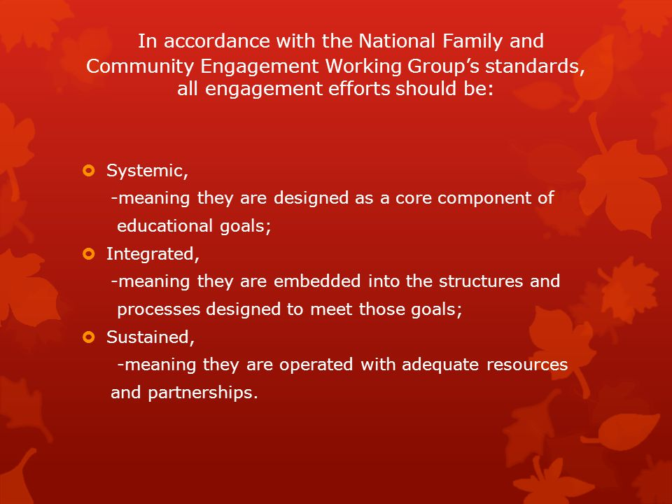 In accordance with the National Family and Community Engagement Working Group's standards, all engagement efforts should be:  Systemic, -meaning they are designed as a core component of educational goals;  Integrated, -meaning they are embedded into the structures and processes designed to meet those goals;  Sustained, -meaning they are operated with adequate resources and partnerships.