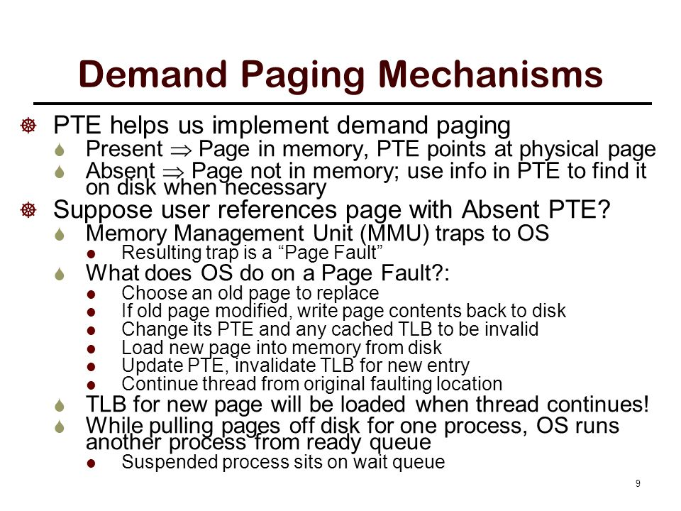  PTE helps us implement demand paging  Present  Page in memory, PTE points at physical page  Absent  Page not in memory; use info in PTE to find