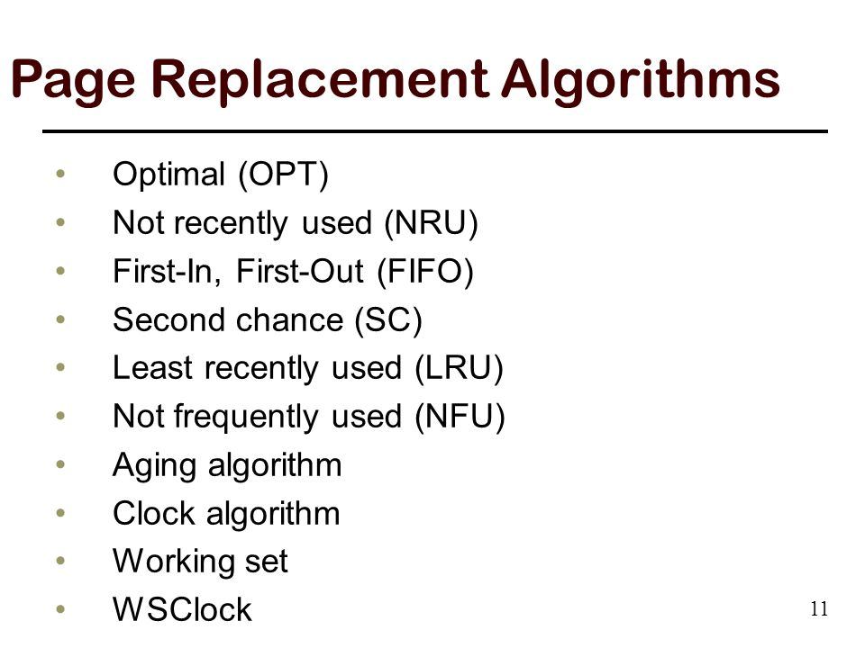 Optimal (OPT) Not recently used (NRU) First-In, First-Out (FIFO) Second chance (SC) Least recently used (LRU) Not frequently used (NFU) Aging algorithm Clock algorithm Working set WSClock Page Replacement Algorithms 11