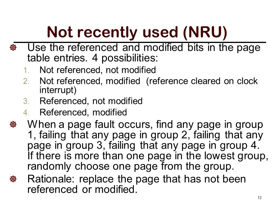 13 Not recently used (NRU)  Use the referenced and modified bits in the page table entries. 4 possibilities:  Not referenced, not modified  Not r