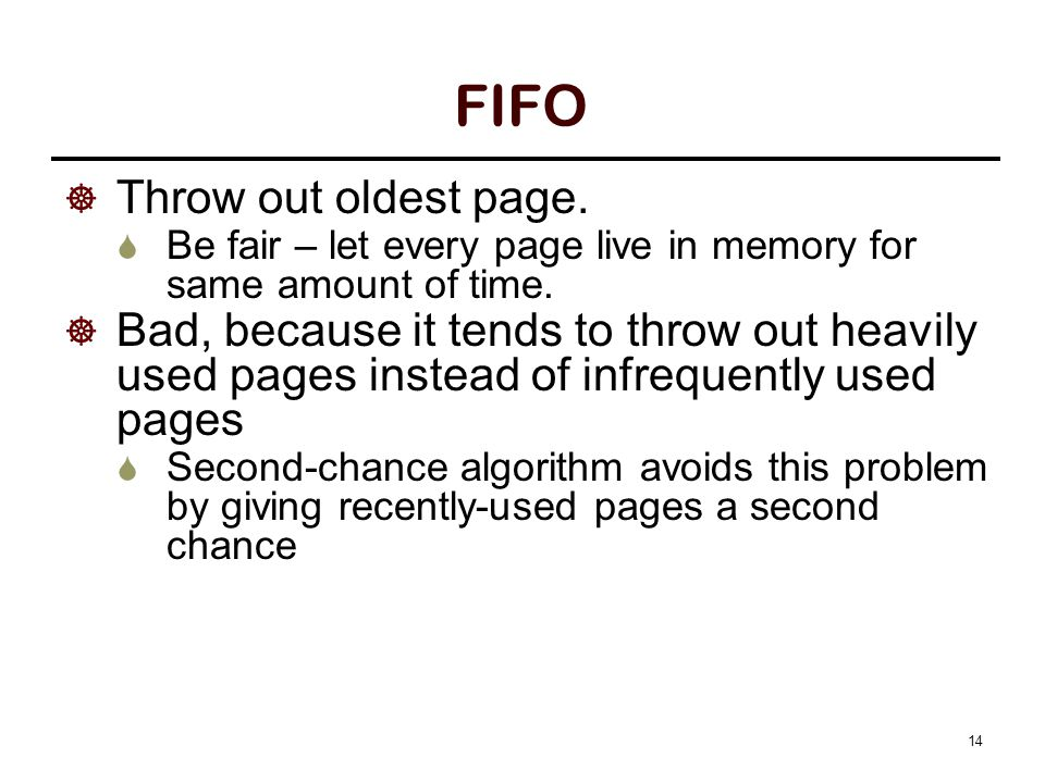 14 FIFO  Throw out oldest page.  Be fair – let every page live in memory for same amount of time.  Bad, because it tends to throw out heavily used