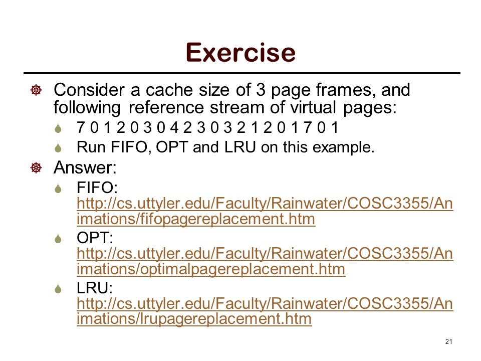 Exercise  Consider a cache size of 3 page frames, and following reference stream of virtual pages:  7 0 1 2 0 3 0 4 2 3 0 3 2 1 2 0 1 7 0 1  Run FI