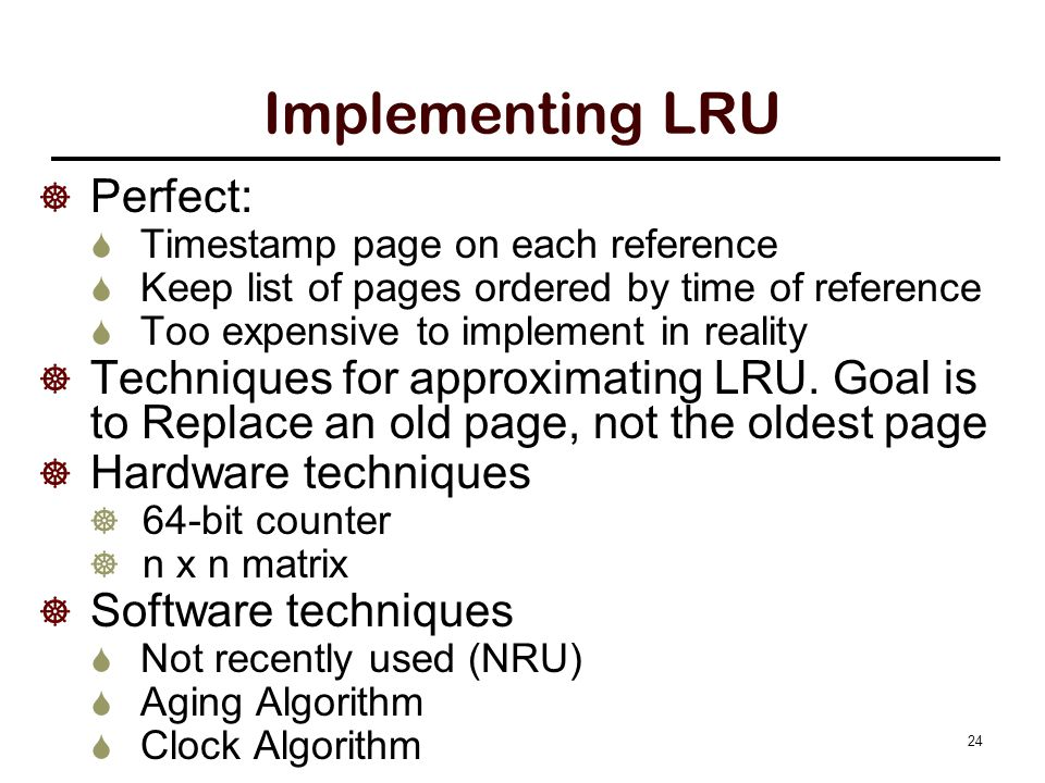Implementing LRU  Perfect:  Timestamp page on each reference  Keep list of pages ordered by time of reference  Too expensive to implement in reali
