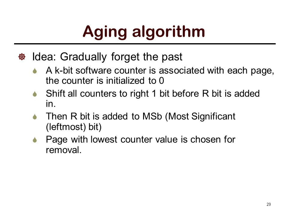 29 Aging algorithm  Idea: Gradually forget the past  A k-bit software counter is associated with each page, the counter is initialized to 0  Shift all counters to right 1 bit before R bit is added in.