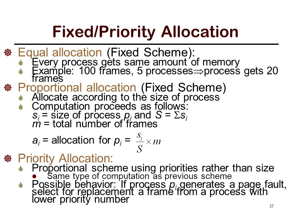 Fixed/Priority Allocation  Equal allocation (Fixed Scheme):  Every process gets same amount of memory  Example: 100 frames, 5 processes  process g