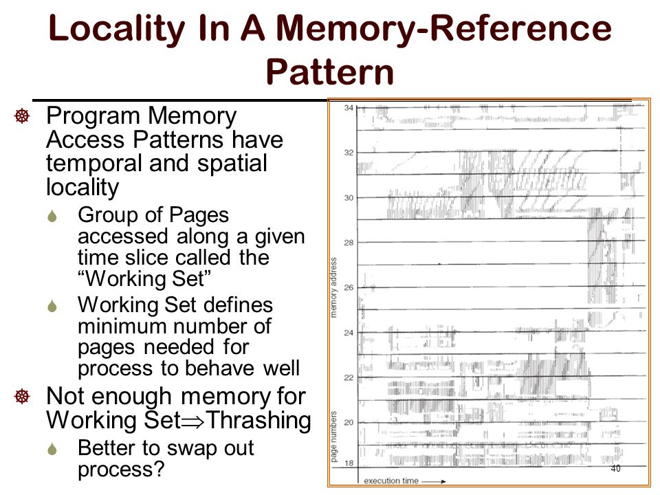  Program Memory Access Patterns have temporal and spatial locality  Group of Pages accessed along a given time slice called the Working Set  Working Set defines minimum number of pages needed for process to behave well  Not enough memory for Working Set  Thrashing  Better to swap out process.